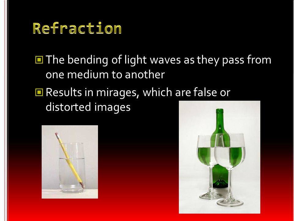 Refraction The bending of light waves as they pass from one medium to another.