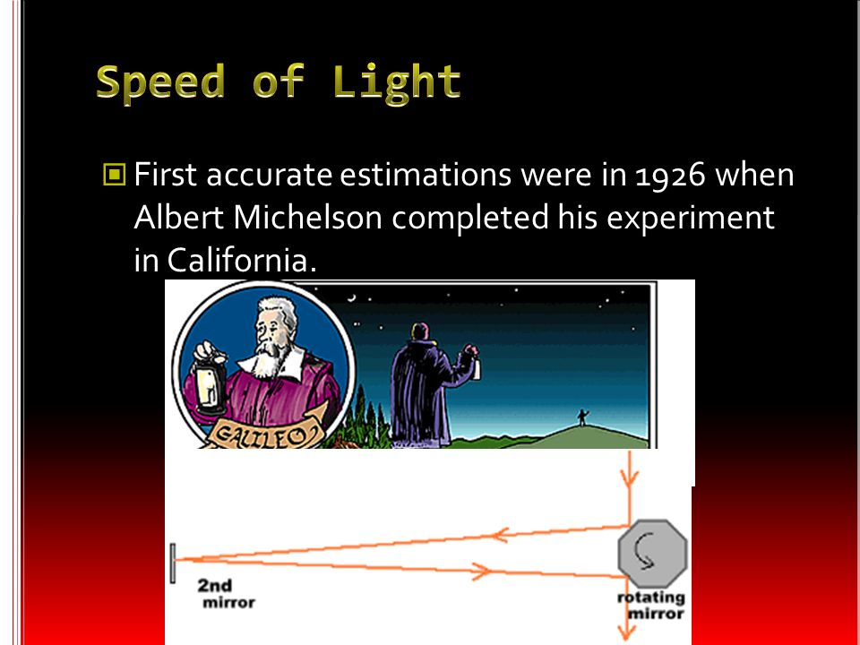 Speed of Light First accurate estimations were in 1926 when Albert Michelson completed his experiment in California.