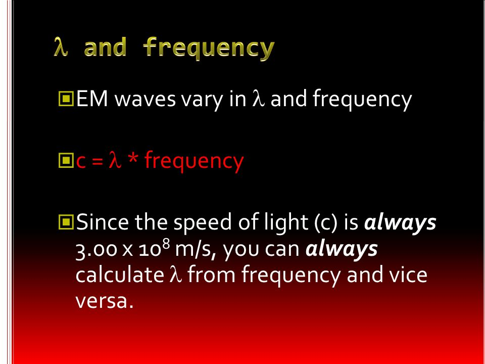 l and frequency EM waves vary in l and frequency c = l * frequency