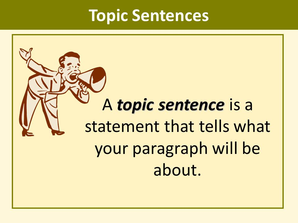 Topic Sentences A topic sentence is a statement that tells what your paragraph will be about.