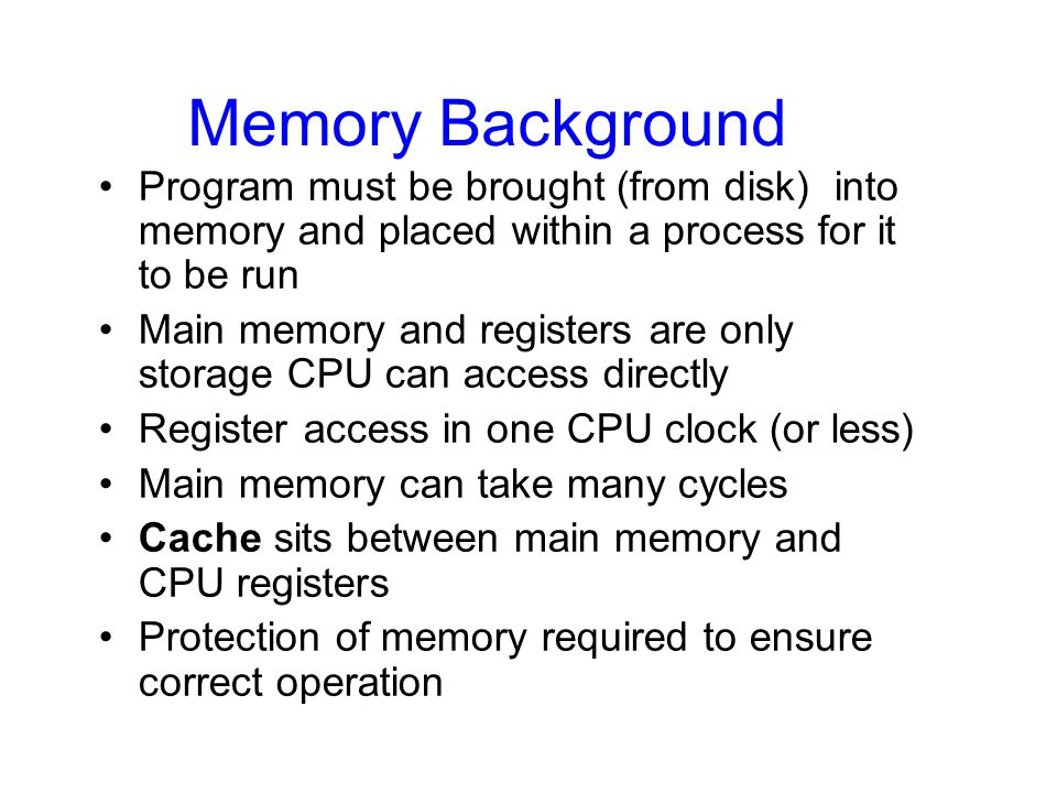Memory Background Program must be brought (from disk) into memory and placed within a process for it to be run.