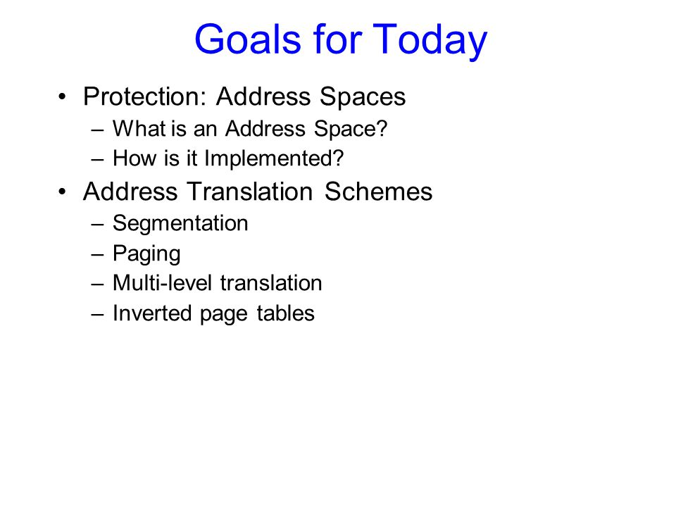 Goals for Today Protection: Address Spaces Address Translation Schemes