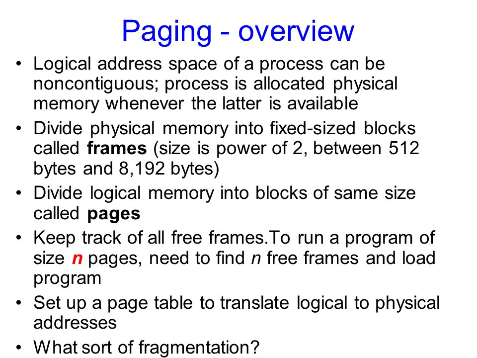 Paging - overview Logical address space of a process can be noncontiguous; process is allocated physical memory whenever the latter is available.