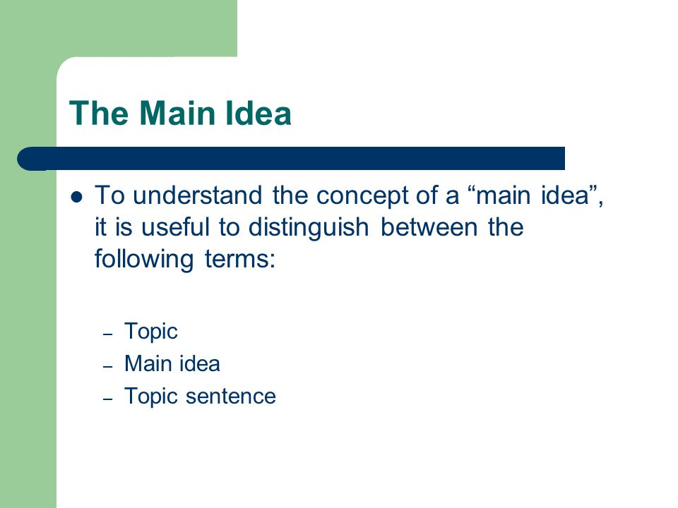 The Main Idea To understand the concept of a main idea , it is useful to distinguish between the following terms: