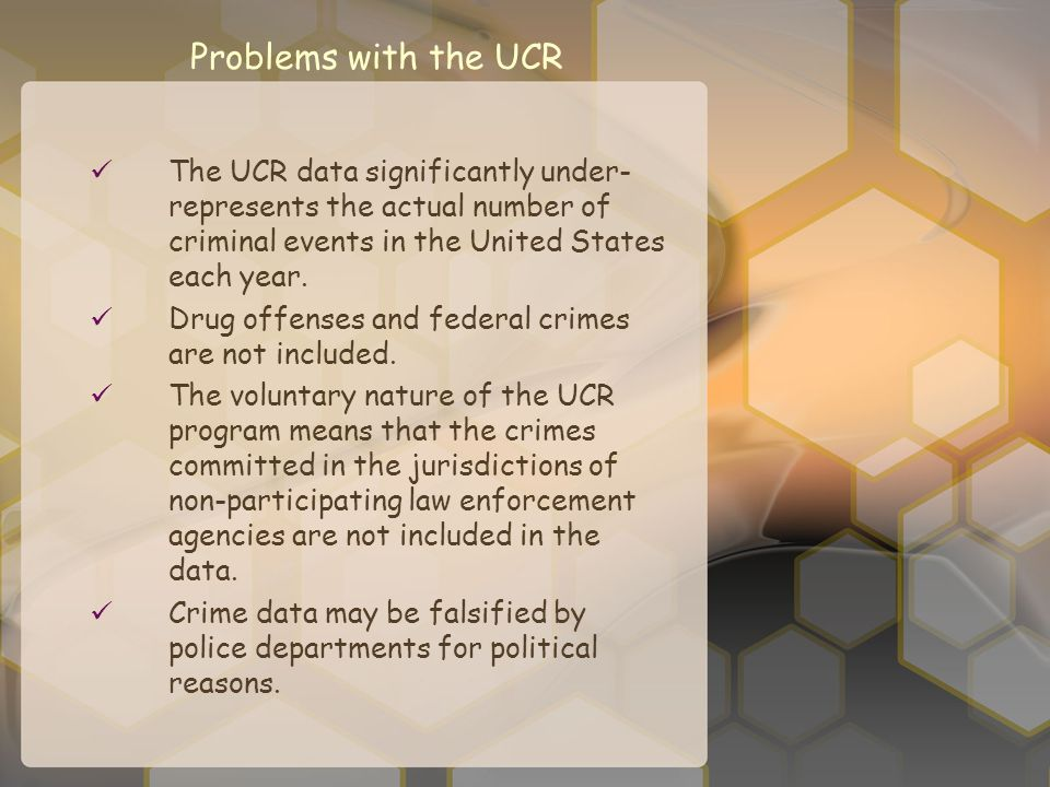 Problems with the UCR The UCR data significantly under-represents the actual number of criminal events in the United States each year.