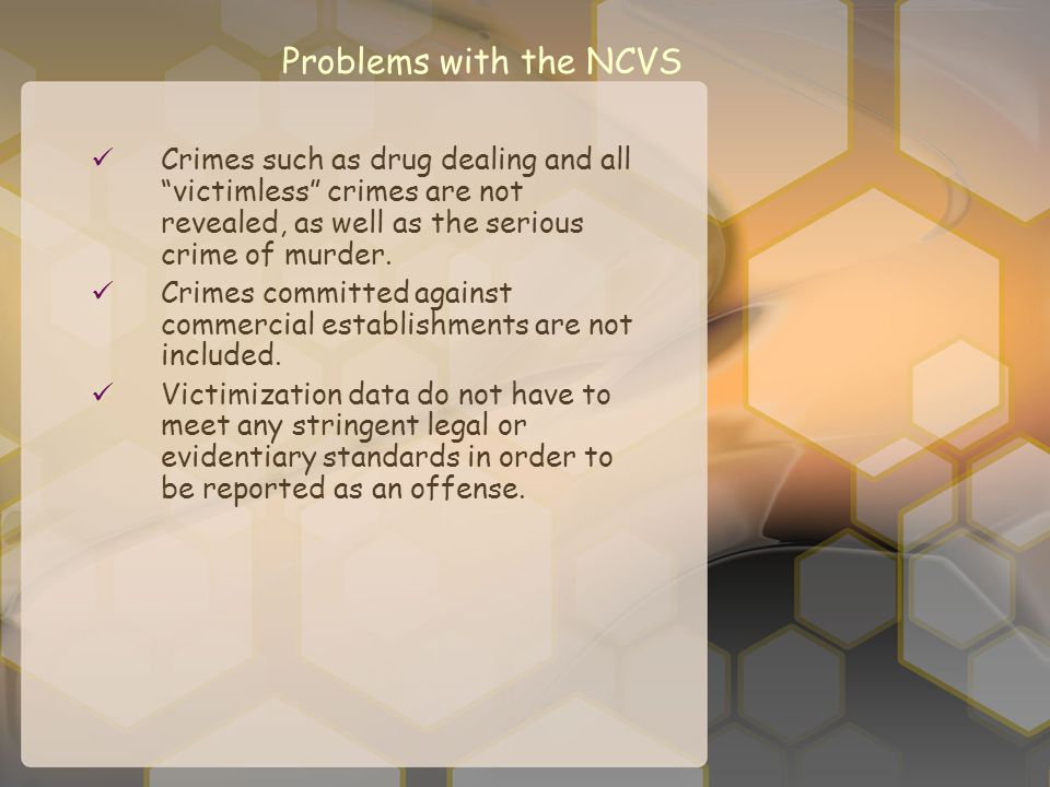 Problems with the NCVS Crimes such as drug dealing and all victimless crimes are not revealed, as well as the serious crime of murder.