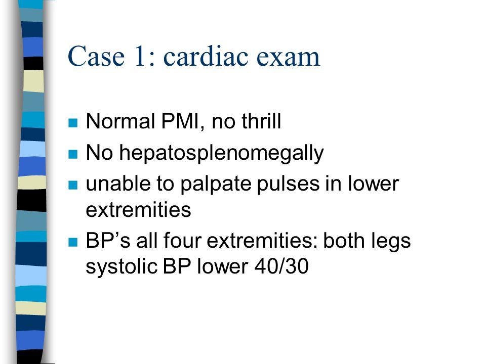 Case 1: cardiac exam Normal PMI, no thrill No hepatosplenomegally