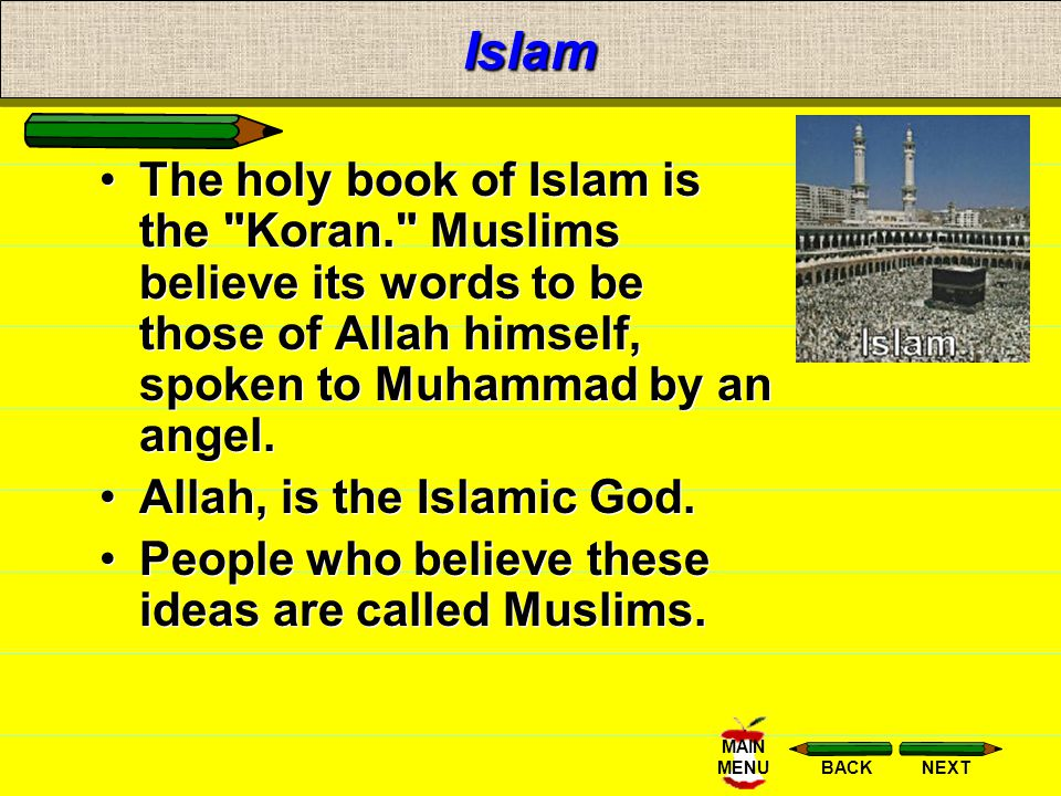 Islam The holy book of Islam is the Koran. Muslims believe its words to be those of Allah himself, spoken to Muhammad by an angel.