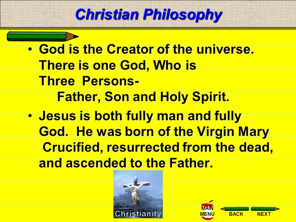 Christian Philosophy God is the Creator of the universe. There is one God, Who is Three Persons- Father, Son and Holy Spirit.