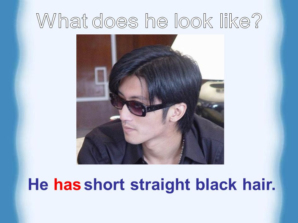 He has short straight black hair.