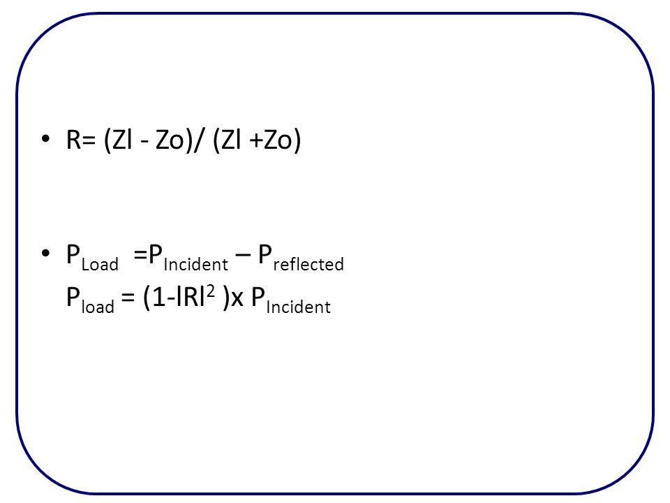 R= (Zl - Zo)/ (Zl +Zo) PLoad =PIncident – Preflected Pload = (1-lRl2 )x PIncident