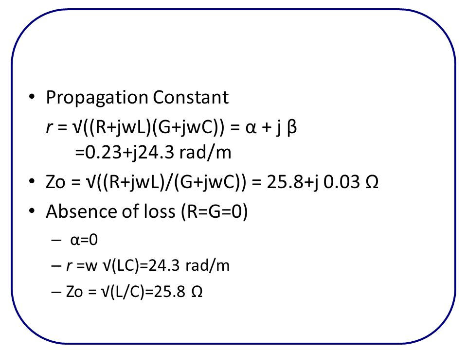 r = √((R+jwL)(G+jwC)) = α + j β =0.23+j24.3 rad/m