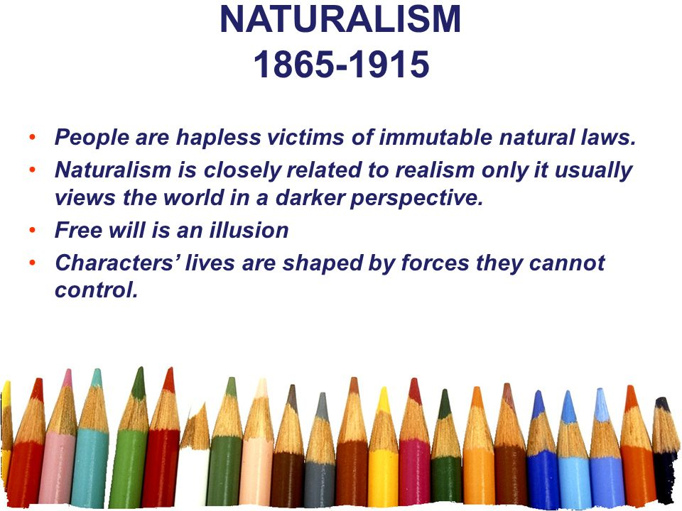 NATURALISM 1865-1915 People are hapless victims of immutable natural laws.