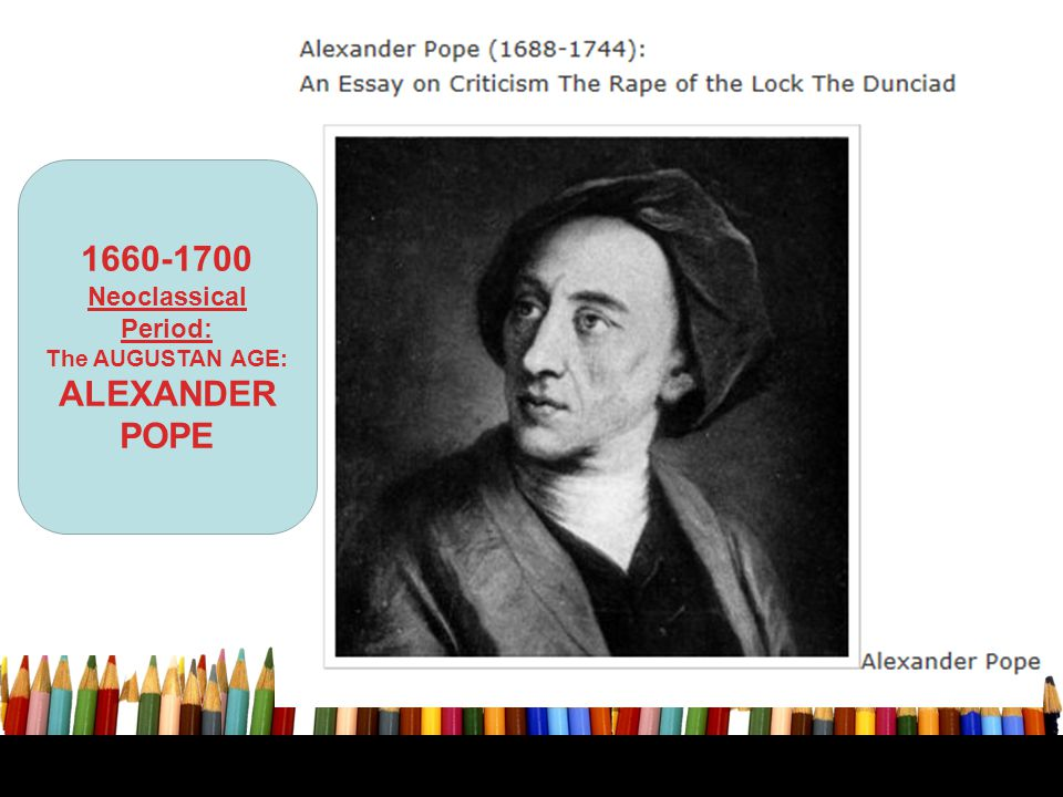 1660-1700 Neoclassical Period: The AUGUSTAN AGE: ALEXANDER POPE