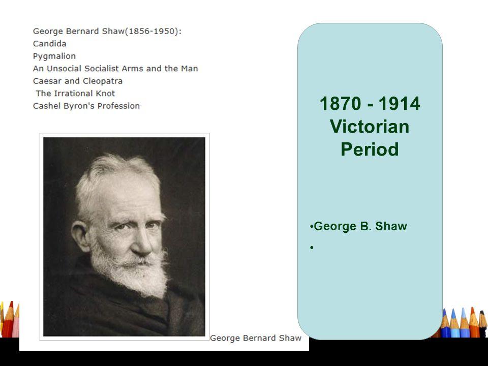 1870 - 1914 Victorian Period George B. Shaw