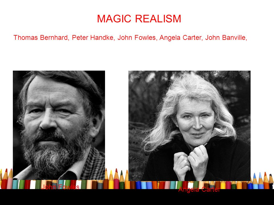 MAGIC REALISM Thomas Bernhard, Peter Handke, John Fowles, Angela Carter, John Banville, John Fowles.