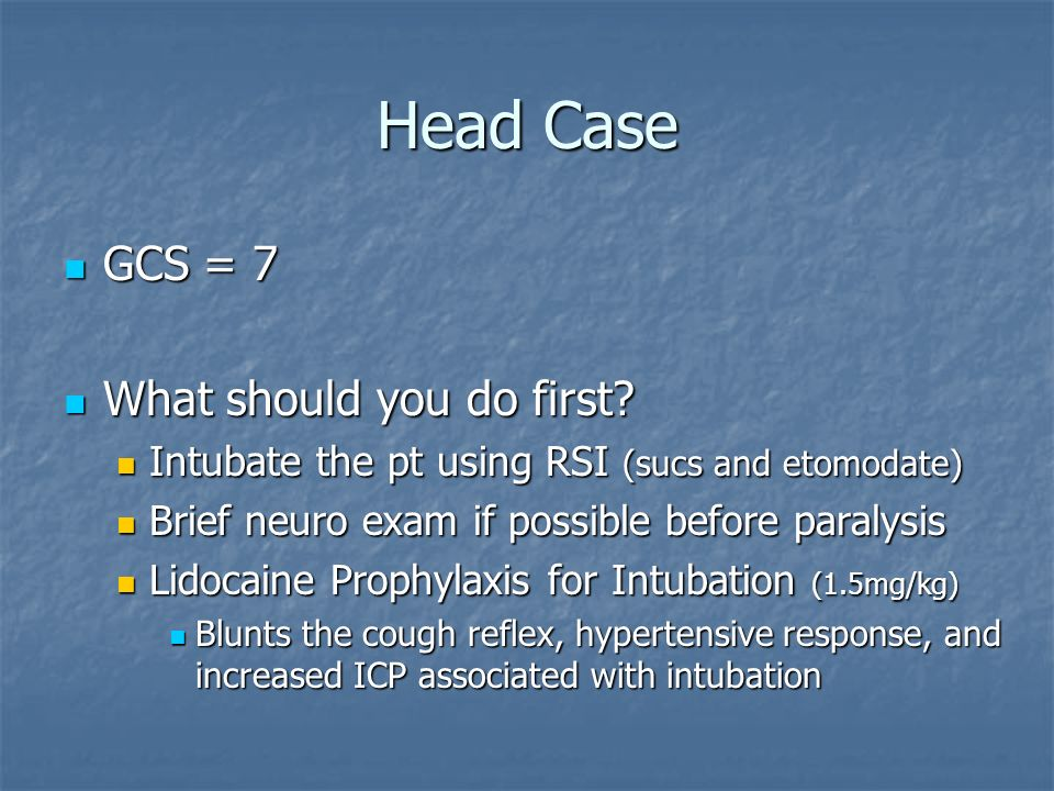 Head Case GCS = 7 What should you do first