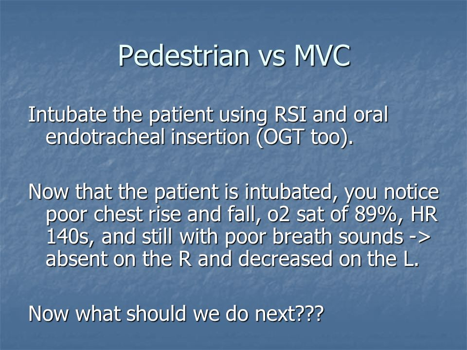 Pedestrian vs MVC Intubate the patient using RSI and oral endotracheal insertion (OGT too).