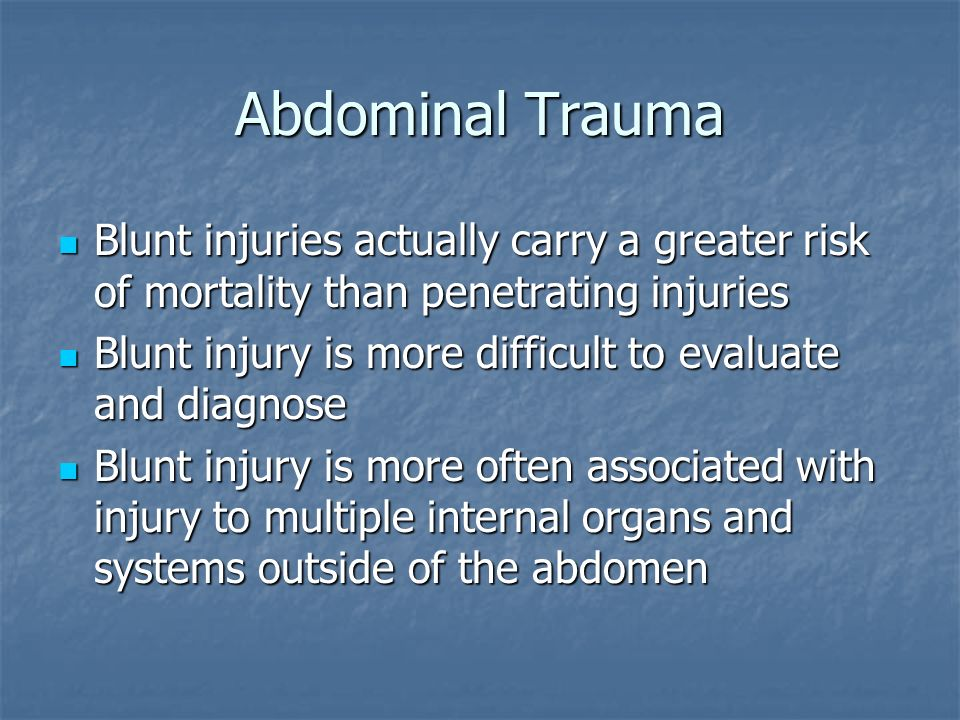 Abdominal TraumaBlunt injuries actually carry a greater risk of mortality than penetrating injuries.