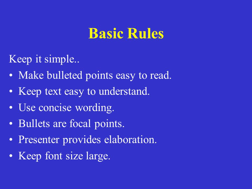 Basic Rules Keep it simple.. Make bulleted points easy to read.