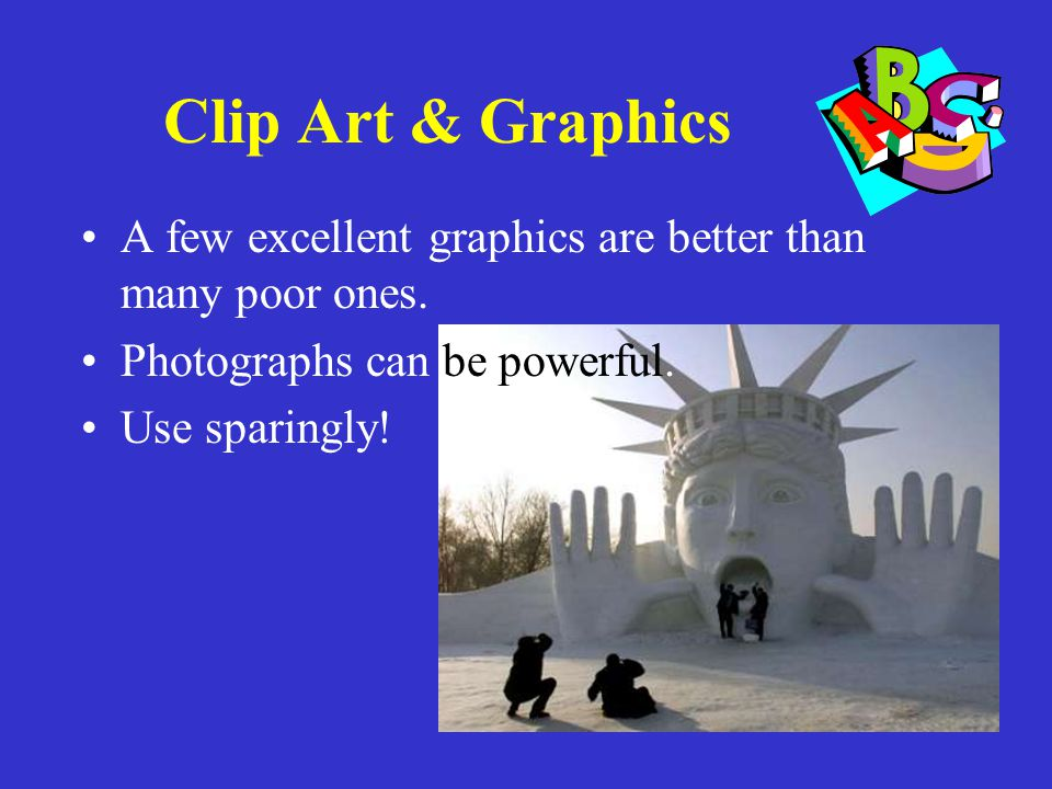 Clip Art & Graphics A few excellent graphics are better than many poor ones. Photographs can be powerful.