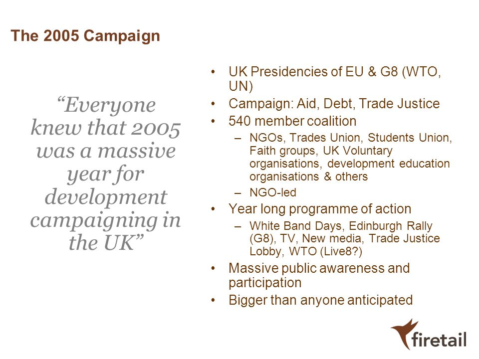 The 2005 Campaign UK Presidencies of EU & G8 (WTO, UN) Campaign: Aid, Debt, Trade Justice. 540 member coalition.