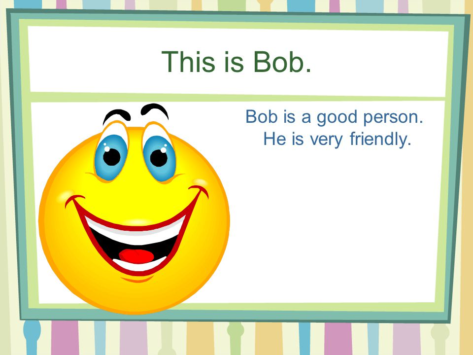 This is Bob. Bob is a good person. He is very friendly.