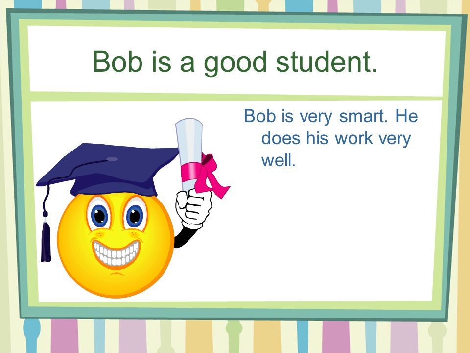 Bob is a good student. Bob is very smart. He does his work very well.
