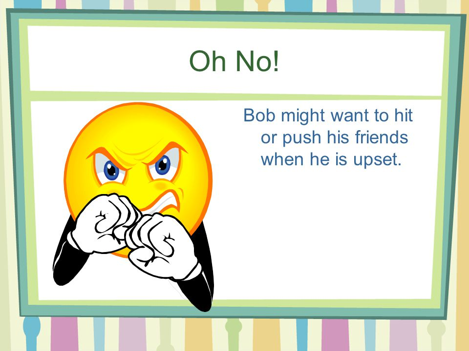Oh No! Bob might want to hit or push his friends when he is upset.