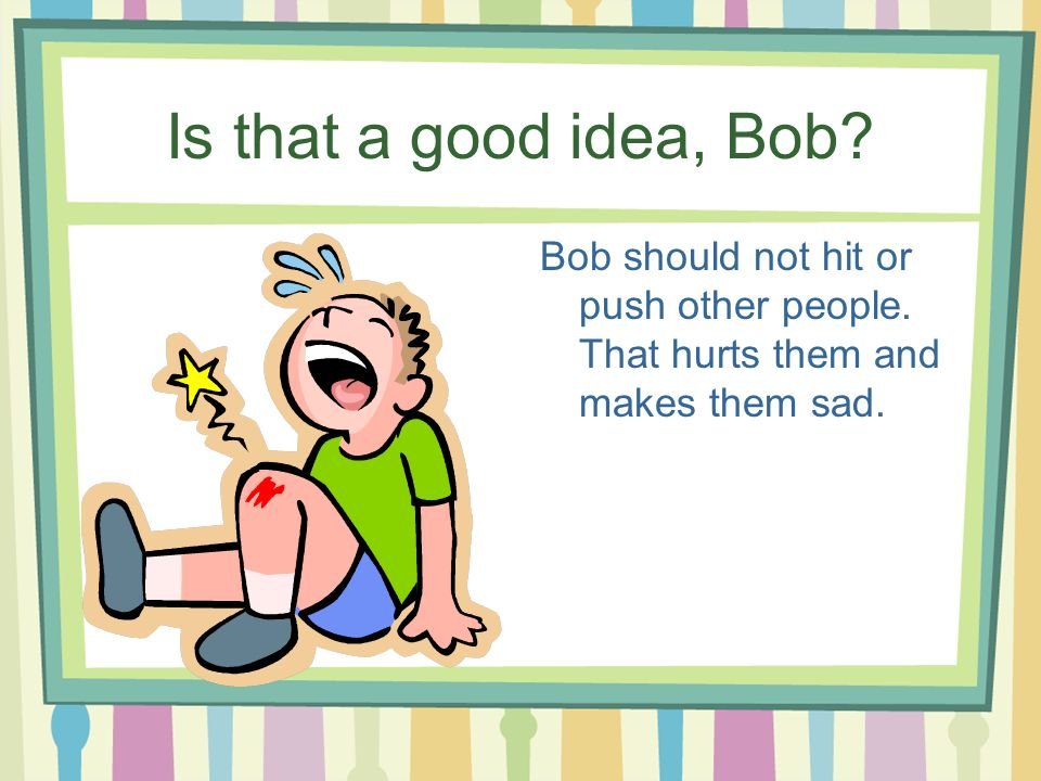 Is that a good idea, Bob. Bob should not hit or push other people.
