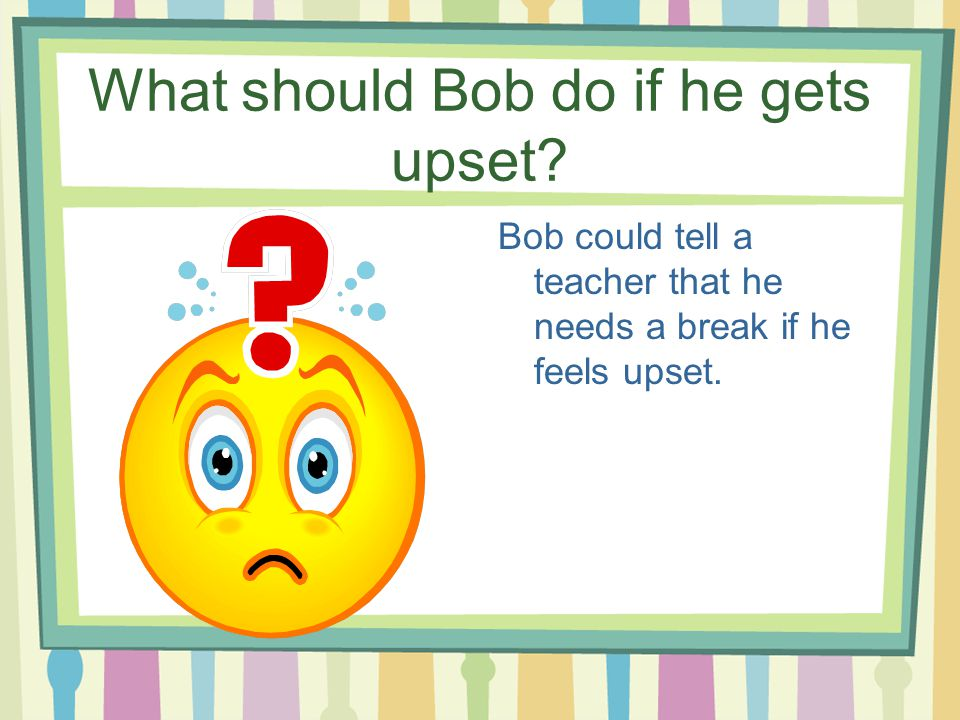 What should Bob do if he gets upset