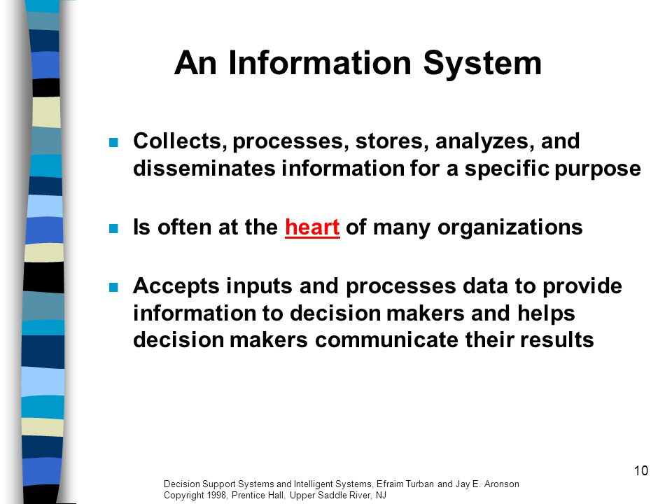 An Information System Collects, processes, stores, analyzes, and disseminates information for a specific purpose.