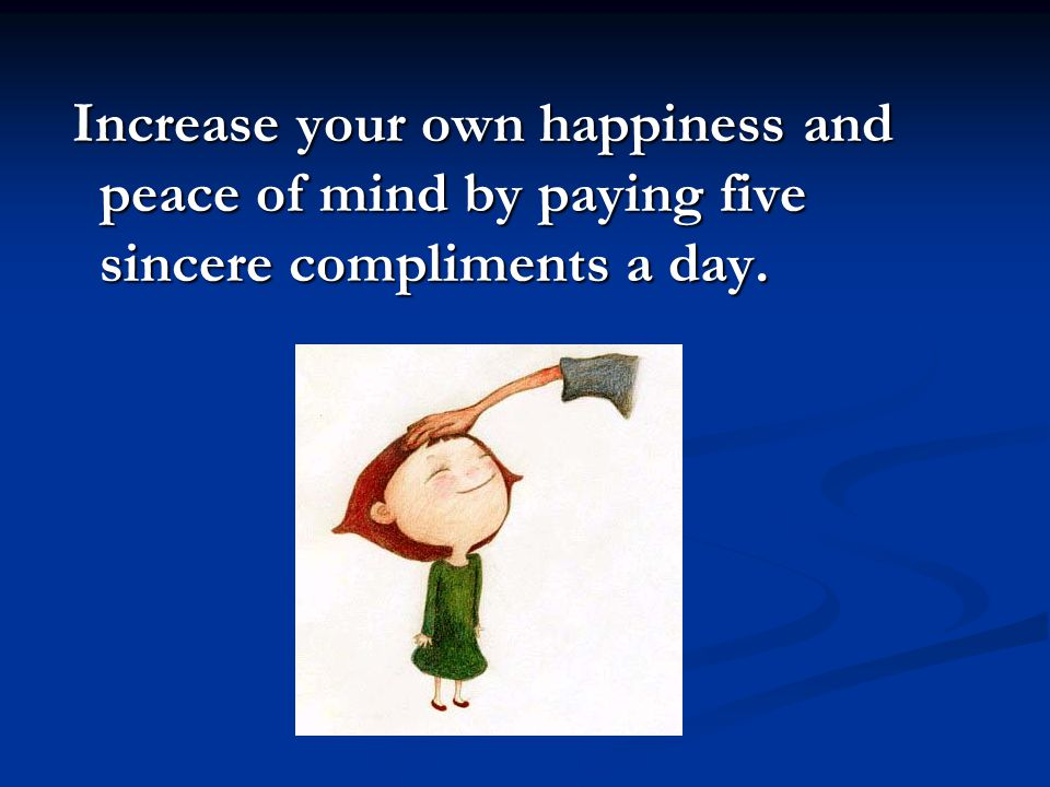 Increase your own happiness and peace of mind by paying five sincere compliments a day.