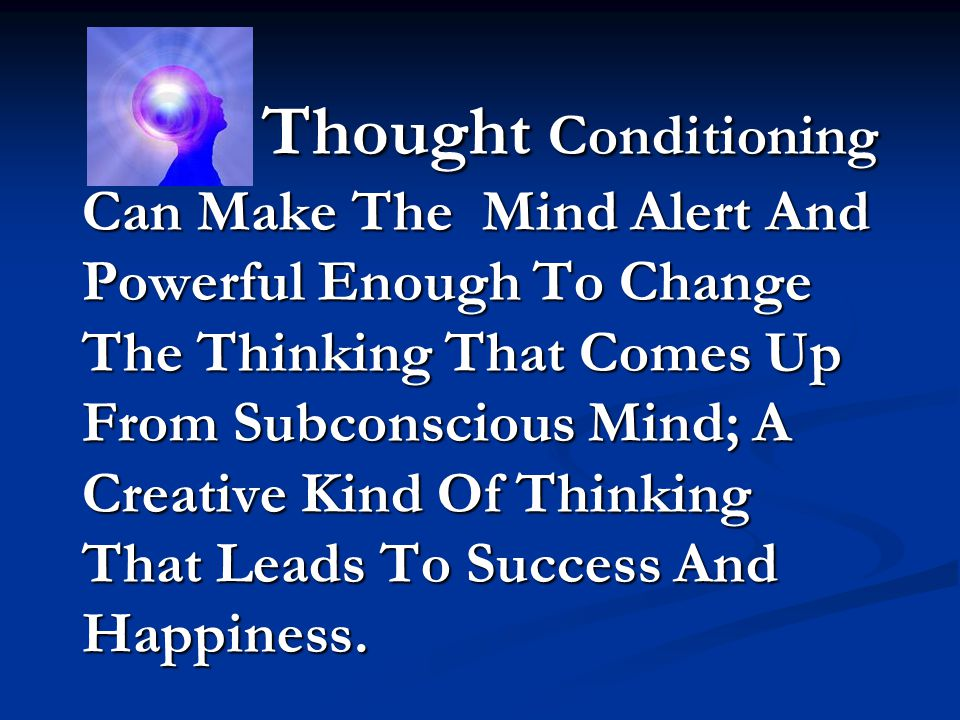 Thought Conditioning Can Make The Mind Alert And Powerful Enough To Change The Thinking That Comes Up From Subconscious Mind; A Creative Kind Of Thinking That Leads To Success And Happiness.