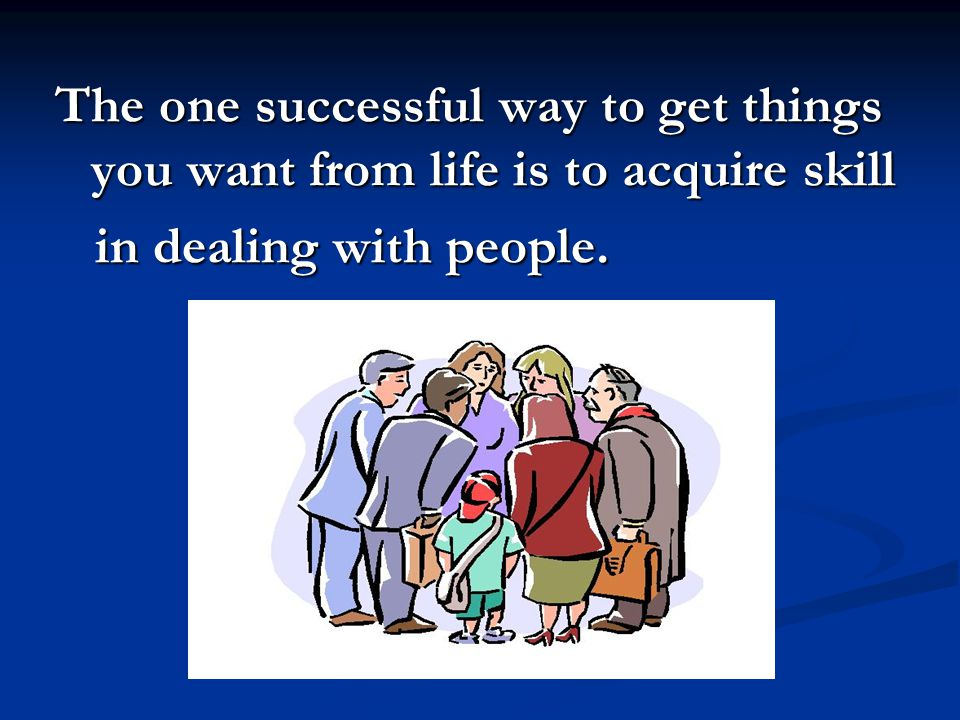 The one successful way to get things you want from life is to acquire skill