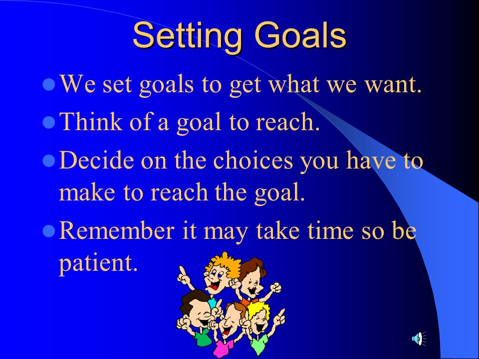 Setting Goals We set goals to get what we want.
