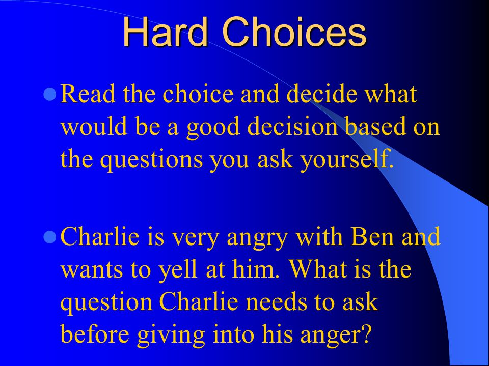 Hard Choices Read the choice and decide what would be a good decision based on the questions you ask yourself.