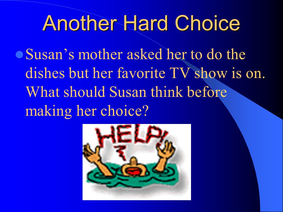 Another Hard Choice Susan's mother asked her to do the dishes but her favorite TV show is on.
