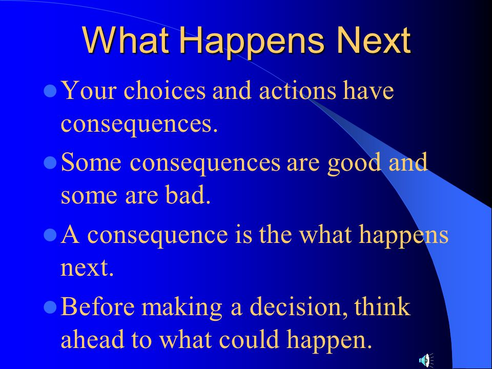 What Happens Next Your choices and actions have consequences.