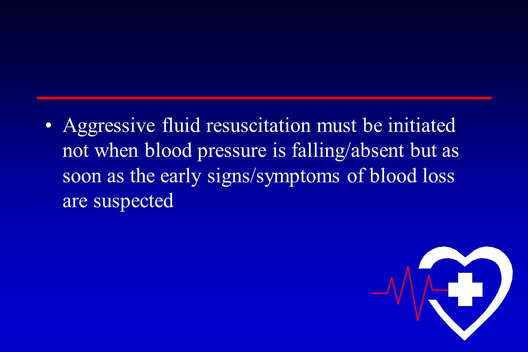 Aggressive fluid resuscitation must be initiated not when blood pressure is falling/absent but as soon as the early signs/symptoms of blood loss are suspected