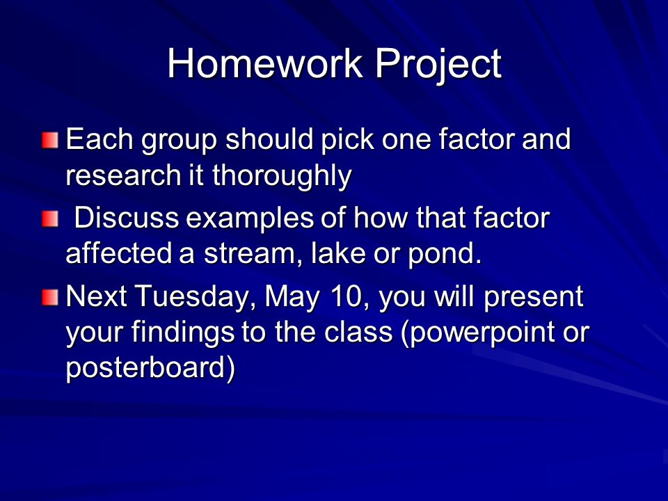 Homework ProjectEach group should pick one factor and research it thoroughly. Discuss examples of how that factor affected a stream, lake or pond.