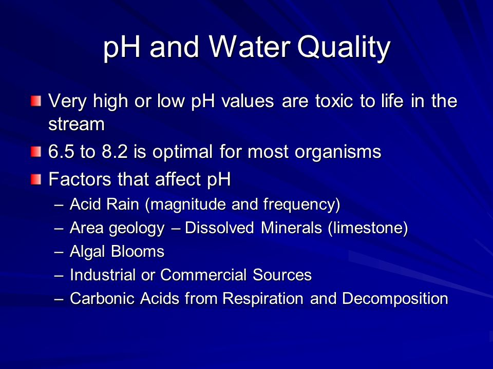 pH and Water QualityVery high or low pH values are toxic to life in the stream. 6.5 to 8.2 is optimal for most organisms.