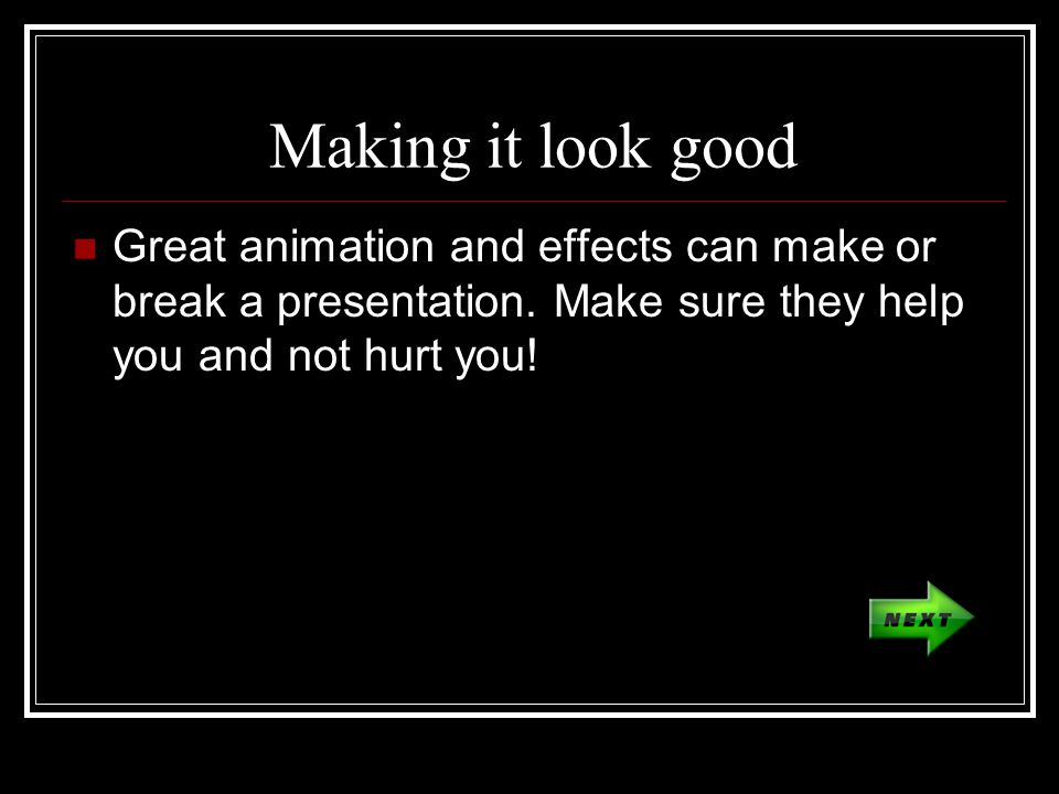 Making it look good Great animation and effects can make or break a presentation.