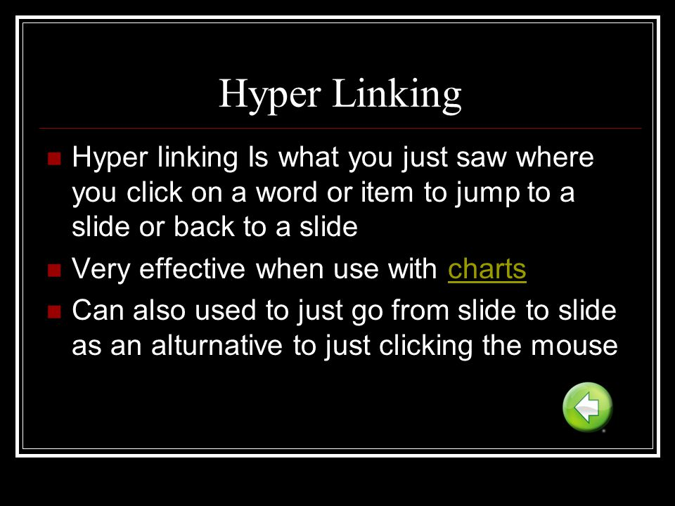 Hyper Linking Hyper linking Is what you just saw where you click on a word or item to jump to a slide or back to a slide.
