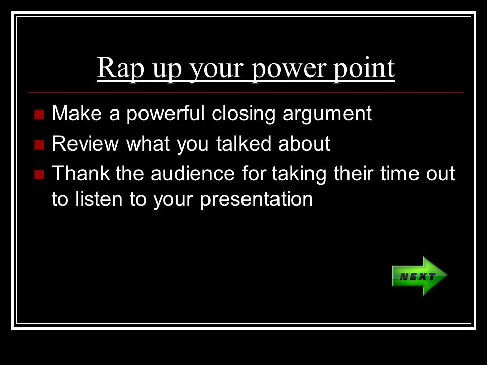 Rap up your power point Make a powerful closing argument