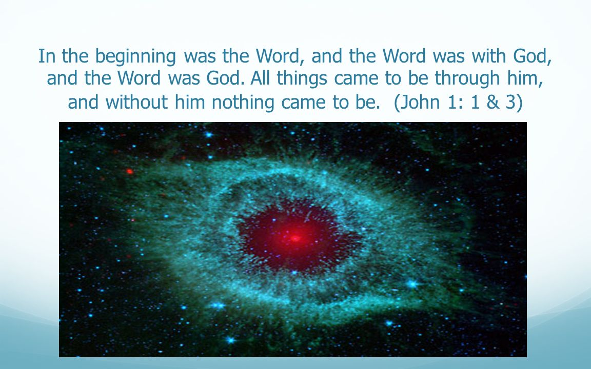 In the beginning was the Word, and the Word was with God, and the Word was God. All things came to be through him, and without him nothing came to be. (John 1: 1 & 3)