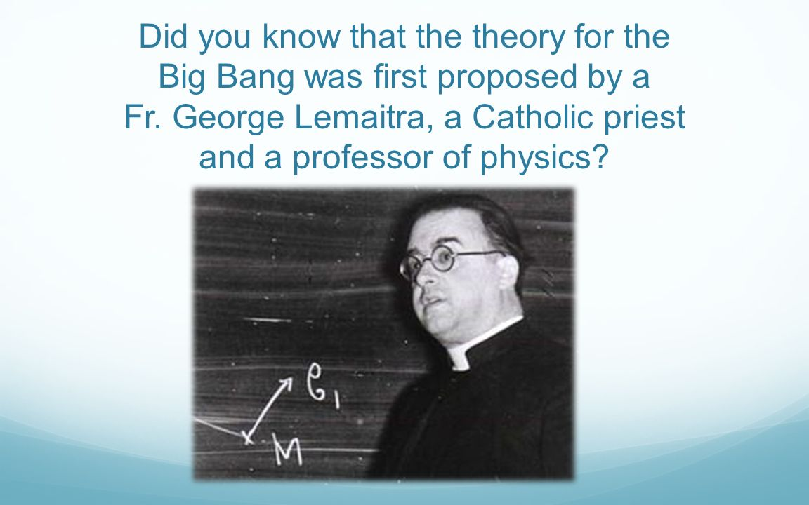Did you know that the theory for the Big Bang was first proposed by a Fr.