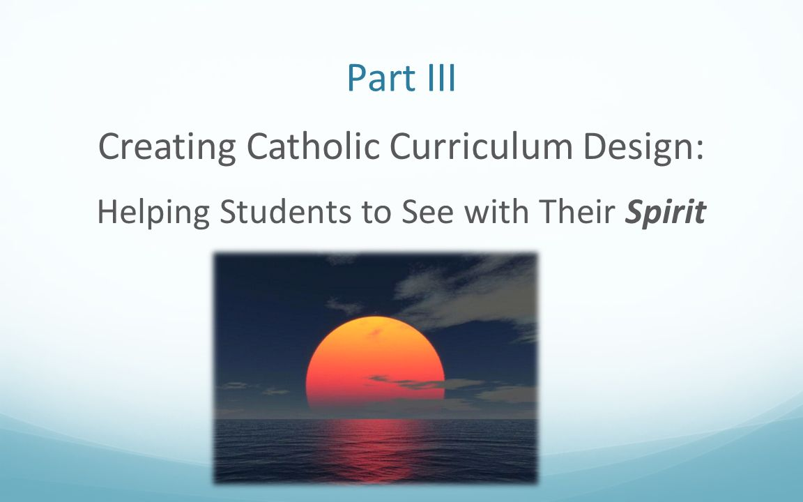 Part III Creating Catholic Curriculum Design: