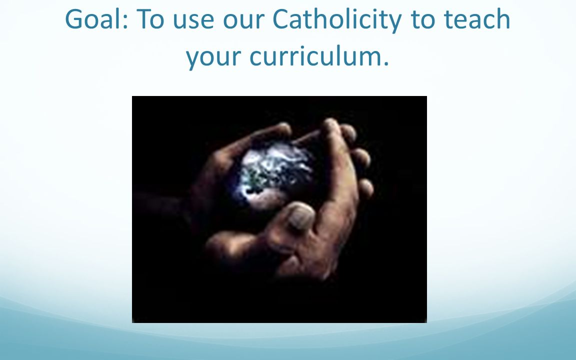 Goal: To use our Catholicity to teach your curriculum.