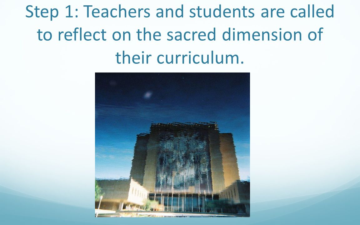 Step 1: Teachers and students are called to reflect on the sacred dimension of their curriculum.